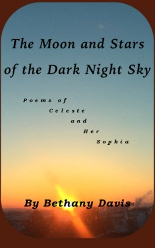 The Moon and Stars of the Dark Night Sky: Poems of Celeste and Her Sophia (Volume 1)