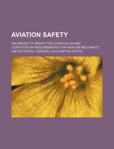 Aviation Safety: FAA Needs to Update the Curriculum and Certification Requirements for Aviation Mechanics