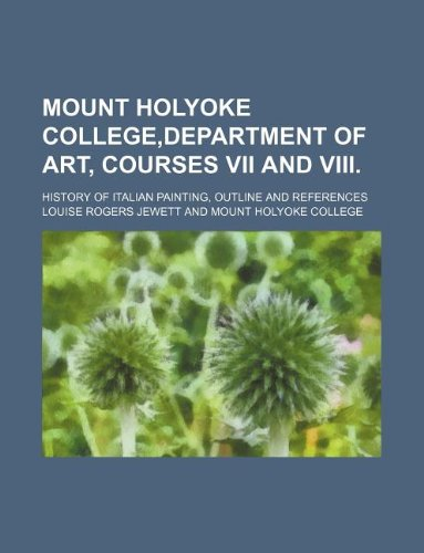Mount Holyoke college,Department of art, courses VII and VIII.; History of Italian painting, outline and references