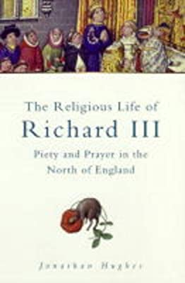 The Religious Life of Richard III: Piety & Prayer in the North of England (Sutton History Paperbacks)