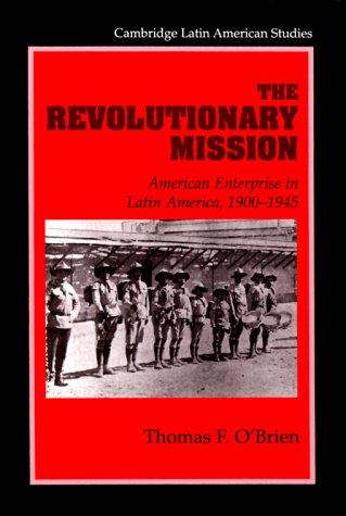 La misión revolucionaria: Empresa estadounidense en América Latina, 1900-1945 (Cambridge Latin American Studies)