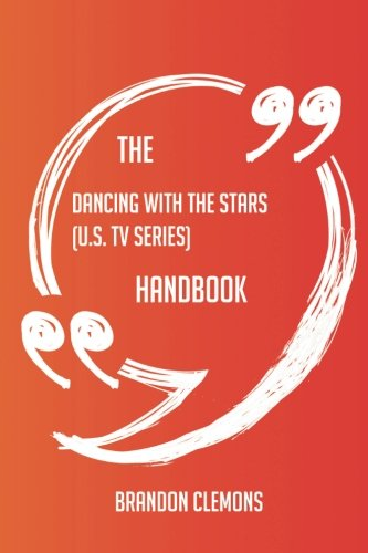 The Dancing with the Stars (U.S. TV series) Handbook - Everything You Need To Know About Dancing with the Stars (U.S. TV series)