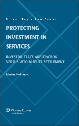 Protecting Investment in Services. Investor State Arbitration versus WTO Dispute Settlement (Global Trade Law)