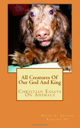 All Creatures Of Our God And King: Christian Essays On Animals: Henry C. Antony Karlson III: 9781463734336: Amazon.com: Books