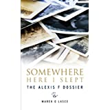 Somewhere Here I Slept: The Alexis F Dossierby Marek O Lasce