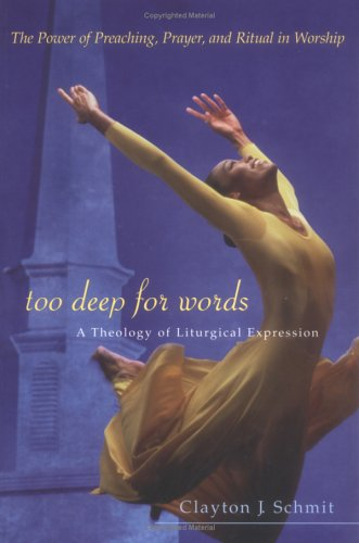 Too Deep for Words : A Theology of Liturgical Expression, CLAYTON J. SCHMIT