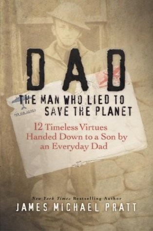 Dad the Man Who Lied to Save the Planet: 12 Timeless Virtues Handed Down to a Son by an Everyday Dad, JAMES MICHAEL PRATT