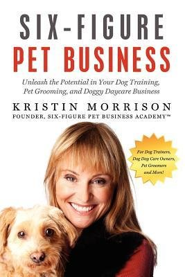 [(Six-Figure Pet Business: Unleash the Potential in Your Dog Training, Pet Grooming, and Doggy Daycare Business )] [Author: Kristin Morrison] [May-2012] (Six Figure Pet Sitting compare prices)