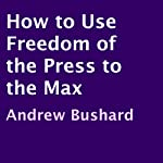 How to Use Freedom of the Press to the Max | Andrew Bushard