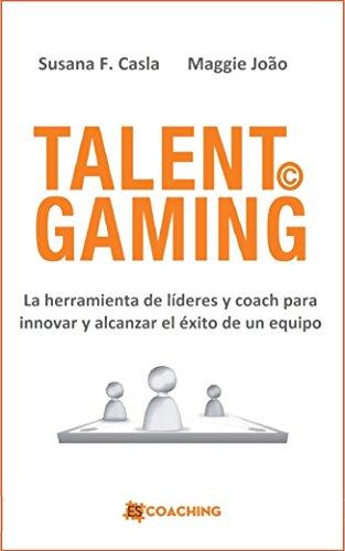 TALENT GAMING: La herramienta de líderes y coach para innovar y alcanzar el éxito de un equipo