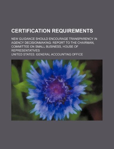 Certification Requirements: New Guidance Should Encourage Transparency in Agency Decisionmaking: Report to the Chairman