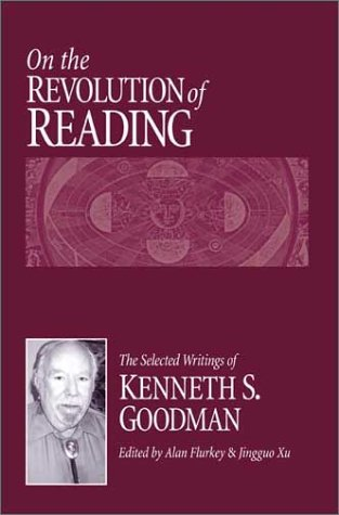 On the Revolution of Reading: The Selected Writings of Kenneth S. Goodman