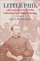 Little Phil: A Reassessment of the Civil War Leadership of Gen. Philip H. Sheridan