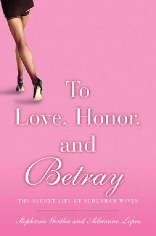 To Love, Honor, and Betray: The Secret Life of Suburban Wives: Stephanie Gertler, Adrienne Lopez: 9781401301187: Amazon.com: Books