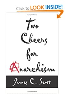 Two Cheers for Anarchism Six Easy Pieces on Autonomy, Dignity, and Meaningful Work and Play - James C Scott