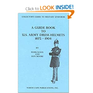 A Guide Book to U.S. Army Dress Helmets 1872-1904 (Collector's Guide to Military Uniforms) Don Moore and Mark Kasal