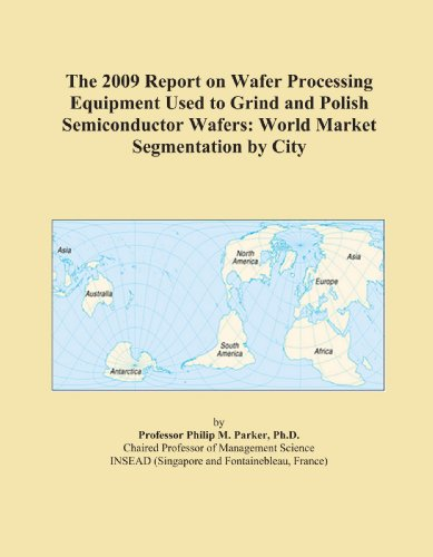 The 2009 Report on Wafer Processing Equipment Used to Grind and Polish Semiconductor Wafers: World Market Segmentation by City
