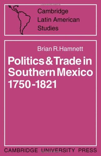 Politics and Trade in Southern Mexico 1750-1821 (Cambridge Latin American Studies)