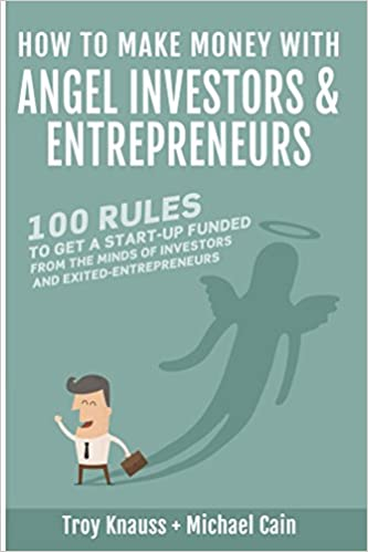 How to Make Money with Angel Investors and Entrepreneurs: 100 Rules to Get a Startup Funded