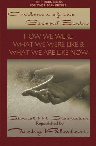 Children Of The Second Birth: What We Used to Be Like, What Happened, and What We Are Like Now, by Samuel M. Shoemaker
