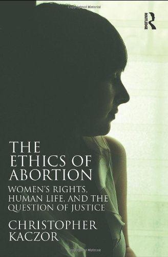 Christopher Kaczor, The Ethics of Abortion: Women's Rights, Human Life, and the Question of Justice