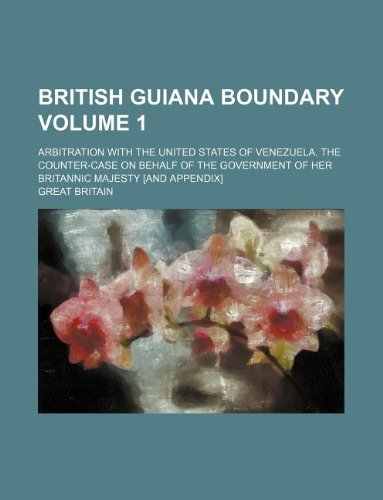 British Guiana boundary Volume 1; Arbitration with the United States of Venezuela. The counter-case on behalf of the government of Her Britannic Majesty [and Appendix]