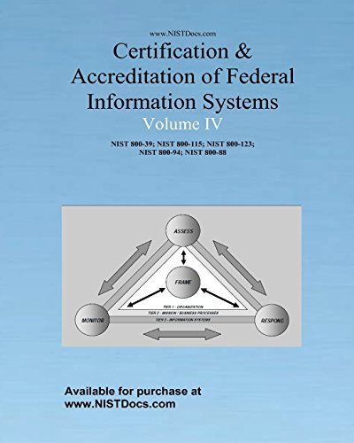 Certification & Accreditation of Federal Information Systems Volume IV: NIST 800-39, NIST 800-115, NIST 800-123, NIS