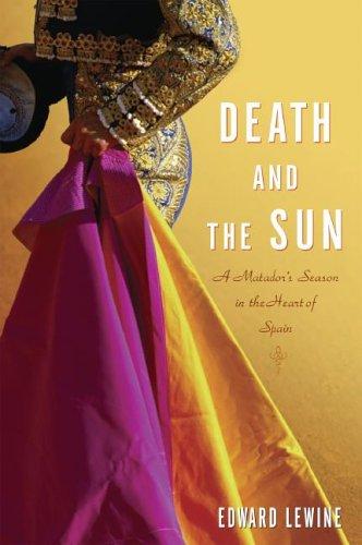 Death and the Sun: A Matador's Season in the Heart of Spain, Edward Lewine