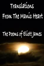 Translations From the Manic Heart The Poems of Eliott James