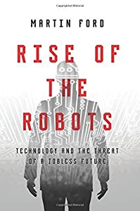 Rise of the Robots: Technology and the Threat of a Jobless Future by Ford, Martin (May 5, 2015) Hardcover