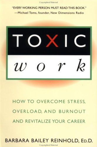 Toxic Work: How to Overcome Stress, Overload and Burnout and Revitalize Your Career, Barbara Bailey Reinhold