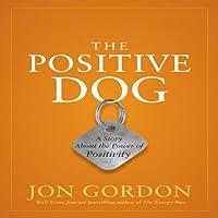 The Positive Dog: A Story About the Power of Positivity (       UNABRIDGED) by Jon Gordon Narrated by Jon Gordon