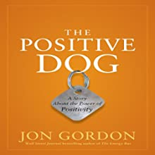 The Positive Dog: A Story About the Power of Positivity (       UNABRIDGED) by Jon Gordon Narrated by Jon Gordon