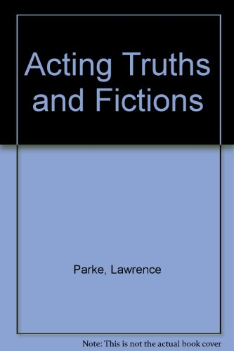 Acting Truths and Fictions: Straight Talk about the Many Myths, Myth-Conceptions and Mistakes that Affect Actors' Development and Professional Careers Today!, Parke, Lawrence