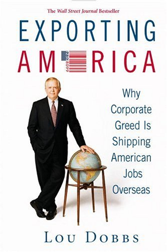 Exporting America: Why Corporate Greed Is Shipping American Jobs Overseas, Lou Dobbs