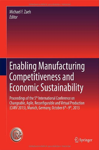 Enabling Manufacturing Competitiveness And Economic Sustainability: Proceedings Of The 5Th International Conference On Changeable, Agile, ... 2013), Munich, Germany, October 6Th-9Th, 2013