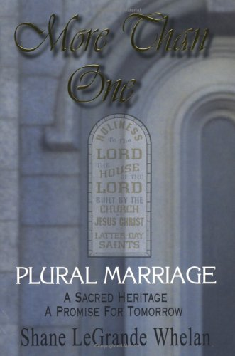 More Than One: Plural Marriage, A Sacred Heritage - A Promise For Tomorrow, Shane LeGrande Whelan