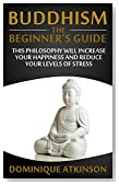 Buddhism: Buddhism the Beginners Guide. Learn how this Philosophy will Help you Increase your Happiness, Mindfulness & Reduce your Levels of Stress. (Transformational ... Self Help Motivational Philosophy Healing)