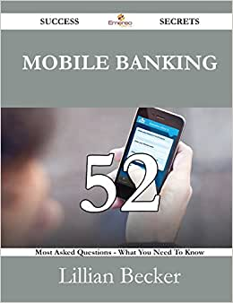 Mobile Banking 52 Success Secrets - 52 Most Asked Questions On Mobile Banking - What You Need To Know
