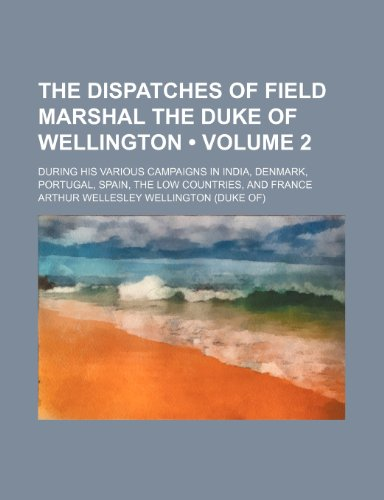 The Dispatches of Field Marshal the Duke of Wellington (Volume 2); During His Various Campaigns in India, Denmark, Portugal, Spain, the Low Countries, and France