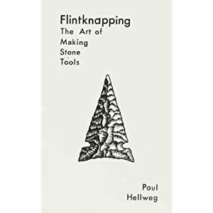 Flintknapping: The Art of Making Stone Tools Paul Hellweg