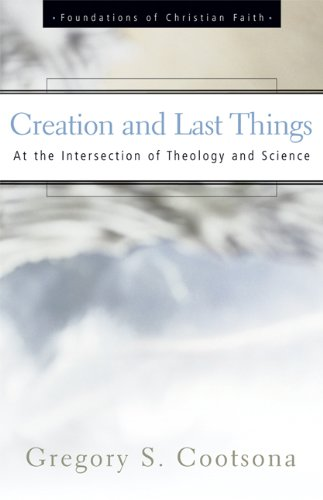 Creation and Last Things: At the Intersection of Theology and Science (The Foundations of Christian Faith)