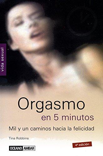 Orgasmo en 5 minutos/ Orgasm in 5 minutes: Mil y Un Caminos Hacia La Felicidad (Spanish Edition)