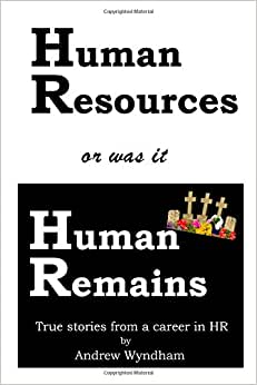 Human Resources Or Was It Human Remains?: True Stories From A Career In HR