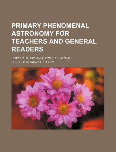 Primary Phenomenal Astronomy for Teachers and General Readers; How to Study, and How to Teach It