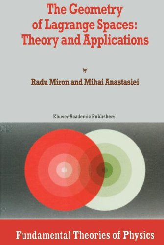 The Geometry of Lagrange Spaces: Theory and Applications (Fundamental Theories of Physics)