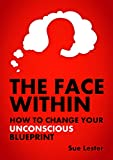 The Face Within: How To Change Your Unconscious Blueprint