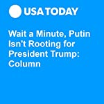 Wait a Minute, Putin Isn't Rooting for President Trump: Column | Mark P. Mills