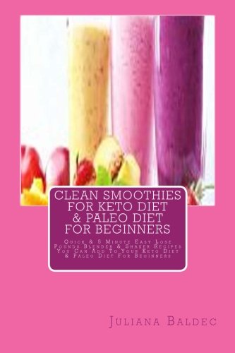 Clean Smoothies For Keto Diet & Paleo Diet For Beginners: Quick & 5 Minute Easy Lose Pounds Blender & Shaker Recipes You Can Add To Your Keto Diet & Paleo Diet For Beginners by Juliana Baldec