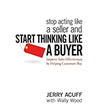 Stop Acting like a Seller and Start Thinking like a Buyer: Improve Sales Effectiveness by Helping Customers Buy (       UNABRIDGED) by Jerry Acuff, Wally Wood Narrated by Matthew Porter